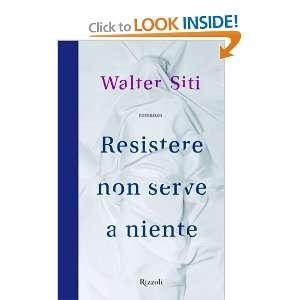 Resistere non serve a niente (9788817058469): Walter Siti: Books