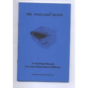 The Persuader Baton (A Training Manual For Law Enforcement Officers