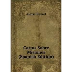 Cartas Sobre Misiones (Spanish Edition) Alexis Peyret Books