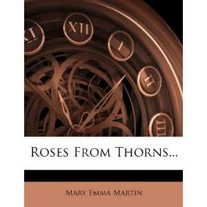 Roses From Thorns (9781278281551): Mary Emma Martin: Books