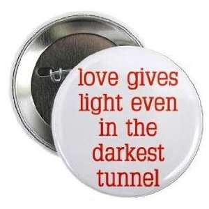 LOVE GIVES LIGHT EVEN IN THE DARKEST TUNNEL 1.25 Pinback Button Badge